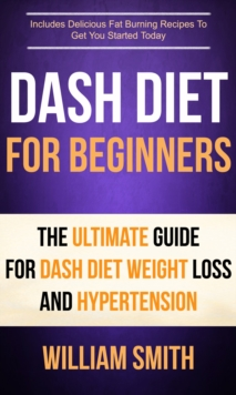 Dash Diet For Beginners: The Ultimate Guide For Dash Diet Weight Loss And Hypertension : Includes Delicious Fat Burning Recipes To Get You Started Today