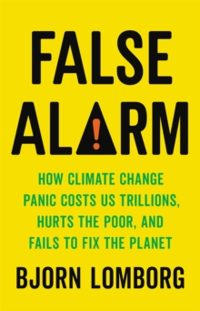 False Alarm : How Climate Change Panic Costs Us Trillions, Hurts the Poor, and Fails to Fix the Planet, Hardback Book