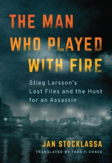The Man Who Played with Fire : Stieg Larsson's Lost Files and the Hunt for an Assassin, Hardback Book