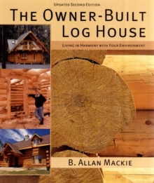 The Owner-built Log House : Living in Harmony with Your Environment, Paperback Book