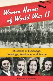 Women Heroes of World War II : 26 Stories of Espionage, Sabotage, Resistance, & Rescue, Paperback Book