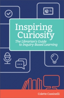 Inspiring Curiosity : The Librarian's Guide to Inquiry-Based Learning, Paperback / softback Book