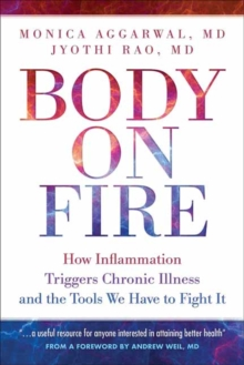 Body On Fire : How Inflammation Triggers Chronic Illness and the Tools We Have to Fight It, Paperback / softback Book