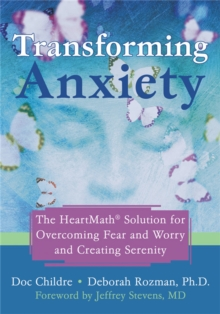 Transforming Anxiety : The HeartMath Solution for Overcoming Fear and Worry and Creating Serenity