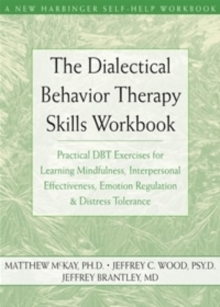 The Dialectical Behavior Therapy Skills Workbook : Practical DBT Exercises for Learning Mindfulness, Interpersonal Effectiveness, Emotion Regulation and Distress Tolerance, Paperback Book