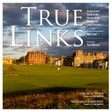 True Links : An Illustrated Guide to the Glories of the World's 246 Links Courses, Hardback Book