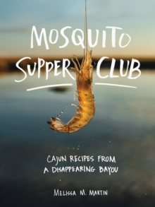 Mosquito Supper Club : Cajun Recipes from a Disappearing Bayou, Hardback Book