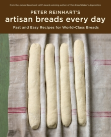 Peter Reinhart's Artisan Breads Every Day : Fast and Easy Recipes for World-Class Breads [A Baking Book], Hardback Book