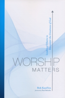 Worship Matters : Leading Others to Encounter the Greatness of God, Paperback Book
