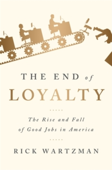 The End of Loyalty : The Rise and Fall of Good Jobs in America