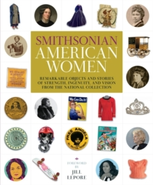 Smithsonian American Women : Remarkable Objects and Stories of Strength, Ingenuity, and Vision from the National Collection