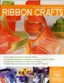 The Complete Photo Guide to Ribbon Crafts : *All You Need to Know to Craft with Ribbon *the Essential Reference for Novice and Expert Ribbon Crafters *Packed with Hundreds of Crafty Tips and Ideas *De, Paperback Book