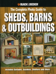 The Complete Photo Guide to Sheds, Barns & Outbuildings (Black & Decker) : Includes Garages, Gazebos, Shelters and More, Paperback Book