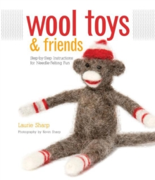 Wool Toys and Friends : Step-By-Step Instructions for Needle-Felting Fun, Paperback / softback Book