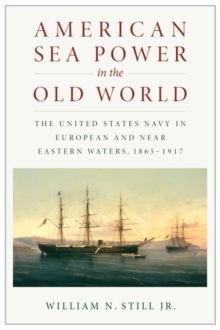 American Sea Power in the Old World : The United States Navy in European and Near Eastern Waters, 1865-1917, Paperback / softback Book