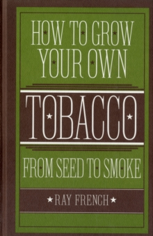 How to Grow Your Own Tobacco : From Seed to Smoke, Hardback Book