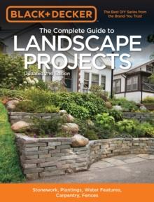 The Complete Guide to Landscape Projects (Black & Decker) : Stonework, Plantings, Water Features, Carpentry, Fences, Paperback / softback Book