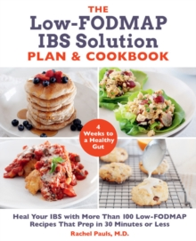 The Low-FODMAP IBS Solution Plan and Cookbook : Heal Your IBS with More Than 100 Low-FODMAP Recipes That Prep in 30 Minutes or Less, Paperback / softback Book