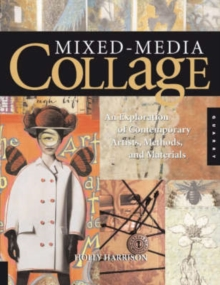 Mixed-media Collage : An Exploration of Contemporary Artists, Methods, and Materials, Paperback Book