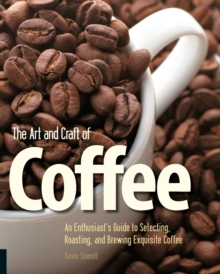 The Art and Craft of Coffee : An Enthusiast's Guide to Selecting, Roasting, and Brewing Exquisite Coffee, Paperback Book