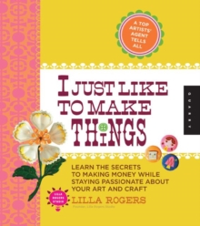 I Just Like to Make Things : Learn the Secrets to Making Money While Staying Passionate About Your Art and Craft, Paperback Book