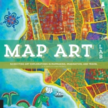 Map Art Lab : 52 Exciting Art Explorations in Mapmaking, Imagination, and Travel, Paperback Book