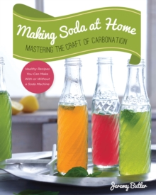 Making Soda at Home : Mastering the Craft of Carbonation: Healthy Recipes You Can Make with or without a Soda Machine, Paperback Book