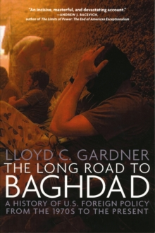 The Long Road To Baghdad : A History of U.S. Foreign Policy from the 1970s to the Present, Paperback / softback Book