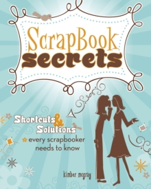 Scrapbook Secrets : Shortcuts & Solutions Every Scrapbooker Needs to Know, Paperback / softback Book