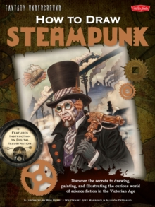 How to Draw Steampunk : Discover the Secrets to Drawing, Painting, and Illustrating the Curious World of Science Fiction in the Victorian Age, Paperback Book