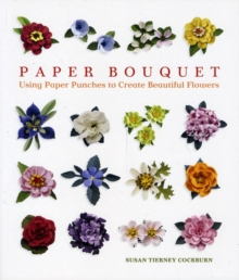 Paper Bouquet : Using Paper Punches to Create Beautiful Flowers, Paperback Book