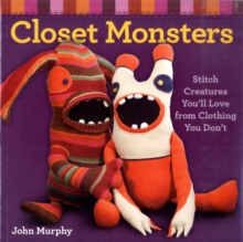Closet Monsters : Stitch Creatures You'll Love from Clothing You Don't, Paperback Book