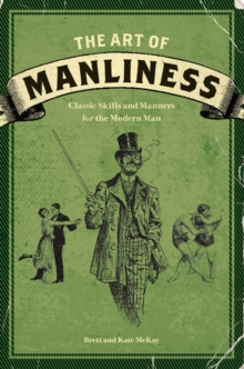 The Art of Manliness : Classic Skills and Manners for the Modern Man, Paperback Book