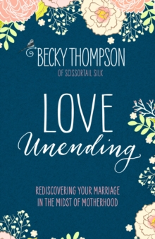 Love Unending : Rediscovering your Marriage in the Midst of Motherhood, Paperback / softback Book