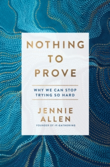 Nothing to Prove : Why We Can Stop Trying so Hard, Hardback Book