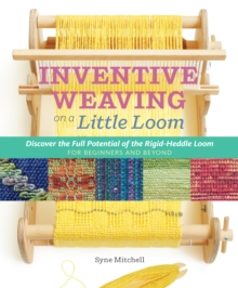 Inventive Weaving on a Little Loom : Discover the Full Potential of the Rigid-Heddle Loom, Paperback Book