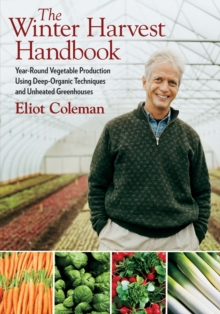 The Winter Harvest Handbook : Year Round Vegetable Production Using Deep Organic Techniques and Unheated Greenhouses, Paperback Book