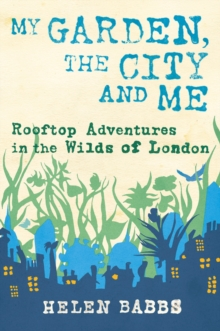 My Garden, the City and Me : Rooftop Adventures in the Wilds of London, Hardback Book