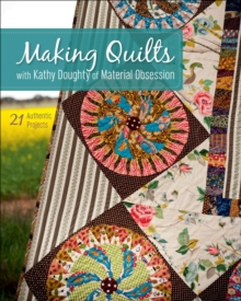 Making Quilts with Kathy Doughty of Material Obsession : 21 Authentic Projects
