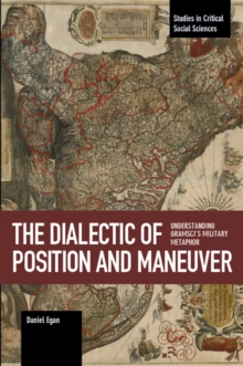 The Dialectic Of Position And Maneuver : Understanding Gramsci's Military Metaphor, Paperback / softback Book