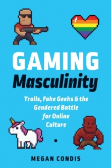 Gaming Masculinity : Trolls, Fake Geeks, and the Gendered Battle for Online Culture, Paperback / softback Book