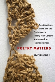 Poetry Matters : Neoliberalism, Affect, and the Posthuman in Twenty-First Century North American Feminist Poetics, Paperback / softback Book