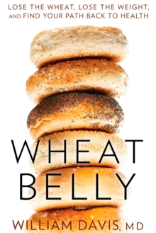 Wheat Belly : Lose the Wheat, Lose the Weight, and Find Your Path Back to Health, Hardback Book