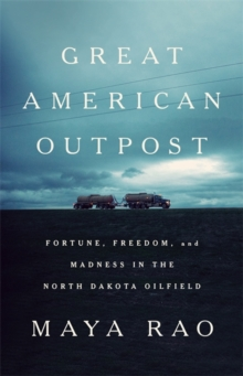 Great American Outpost : Dreamers, Mavericks, and the Making of an Oil Frontier, Hardback Book