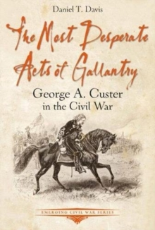 The Most Desperate Acts of Gallantry : George A. Custer in the Civil War, Paperback / softback Book