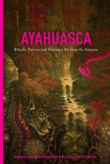 Ayahuasca : Rituals, Potions and Visionary Art from the Amazon