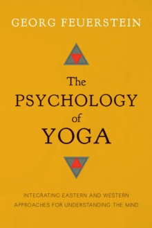 The Psychology of Yoga : Integrating Eastern and Western Approaches for Understanding the Mind, Paperback / softback Book