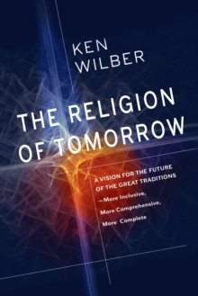 The Religion of Tomorrow : A Vision for the Future of the Great Traditions - More Inclusive, More Comprehensive, More Complete, Paperback / softback Book