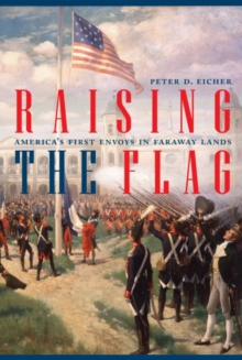 Raising the Flag : America'S First Envoys in Faraway Lands, Hardback Book