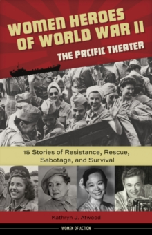 Women Heroes of World War IIathe Pacific Theater : 15 Stories of Resistance, Rescue, Sabotage, and Survival, Hardback Book